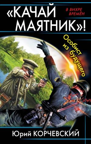 Корчевский Юрий - «Качай маятник»! Особист из будущего (сборник)