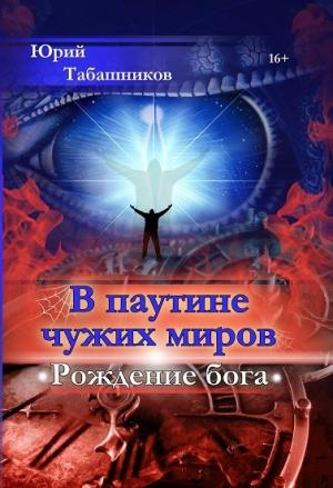 Табашников Юрий - В паутине чужих миров. Рождение бога (СИ)