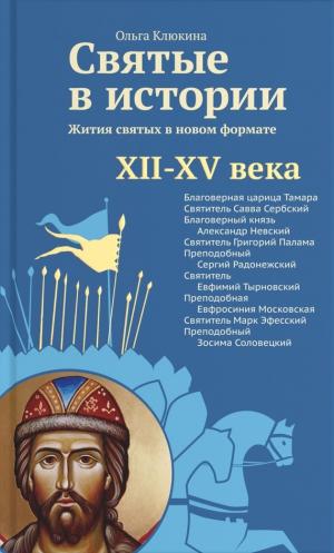 Клюкина Ольга - Святые в истории. Жития святых в новом формате. XII–XV века