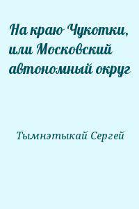 На краю Чукотки, или Московский автономный округ