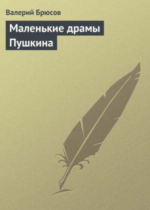 Брюсов Валерий - Маленькие драмы Пушкина