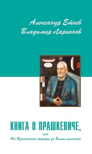 Етоев Александр, Ларионов Владимир - Книга о Прашкевиче, или От Изысканного жирафа до Белого мамонта
