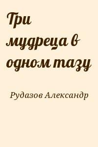 Рудазов Александр - Три мудреца в одном тазу