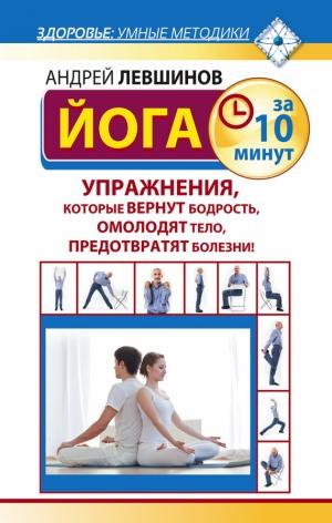 Левшинов Андрей - Йога за 10 минут. Упражнения, которые вернут бодрость, омолодят тело, предотвратят болезни!