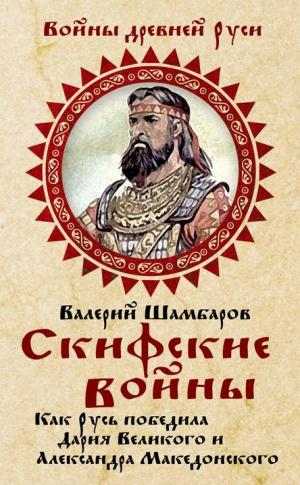 Шамбаров Валерий - Скифские войны. Как Русь победила Дария Великого и Александра Македонского
