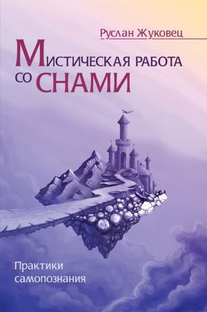 Жуковец Руслан - Мистическая работа со снами. Практики самопознания