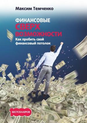 Темченко Максим - Финансовые сверхвозможности. Как пробить свой финансовый потолок