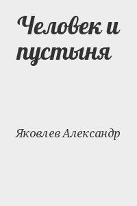 Яковлев Александр - Человек и пустыня