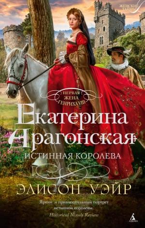 Уир Элисон - Екатерина Арагонская. Истинная королева