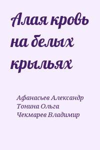 Афанасьев Александр, Тонина Ольга, Чекмарев Владимир - Алая кровь на белых крыльях