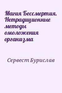 Сервест Бурислав - Магия Бессмертия. Нетрадиционные методы омоложения организма