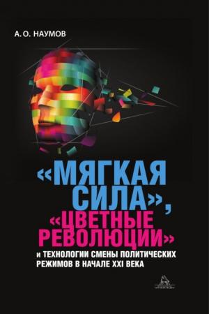 Наумов Александр - «Мягкая сила», «цветные революции» и технологии смены политических режимов в начале XXI века