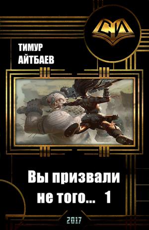 Айтбаев Тимур - Вы призвали не того... Книга 1
