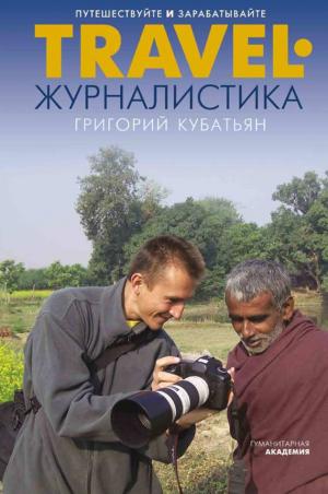 Кубатьян Григорий - Travel-журналистика. Путешествуйте и зарабатывайте
