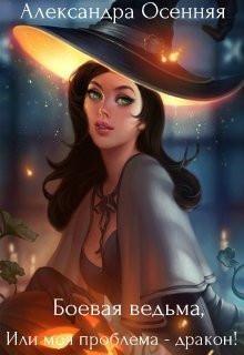 Осенняя Александра - Боевая ведьма, или моя проблема - дракон