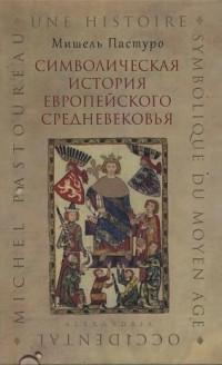 Пастуро Мишель - Символическая история европейского средневековья