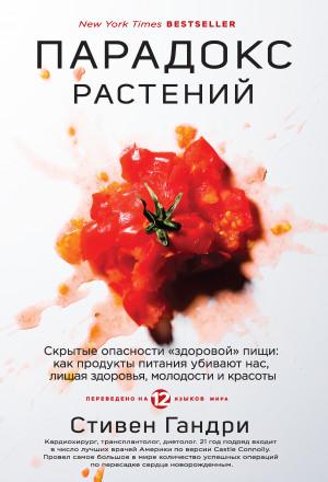 Гандри Стивен - Парадокс растений. Скрытые опасности «здоровой» пищи: как продукты питания убивают нас, лишая здоровья, молодости и красоты