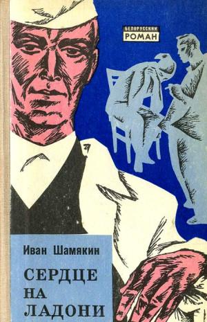 Шамякин Иван - Сердце на ладони