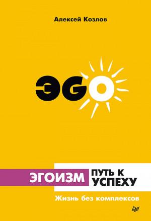 Козлов Алексей - Эгоизм – путь к успеху. Жизнь без комплексов