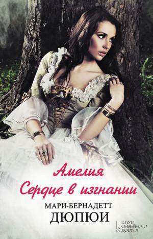 Дюпюи Мари-Бернадетт - Амелия. Сердце в изгнании