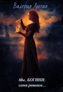 Лютая Валерия - Мы , Богини, сами решаем...