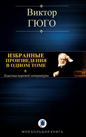 Гюго Виктор - ИЗБРАННЫЕ ПРОИЗВЕДЕНИЯ В ОДНОМ ТОМЕ