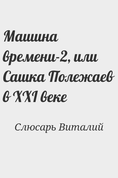 Слюсарь Виталий - Машина времени-2, или Сашка Полежаев в XXI веке