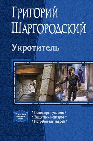 Шаргородский Григорий - Укротитель: Поводырь чудовищ. Защитник монстров. Истребитель тварей