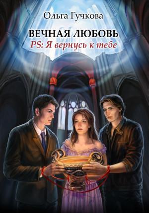 Гучкова Ольга - Вечная любовь. PS: Я вернусь к тебе