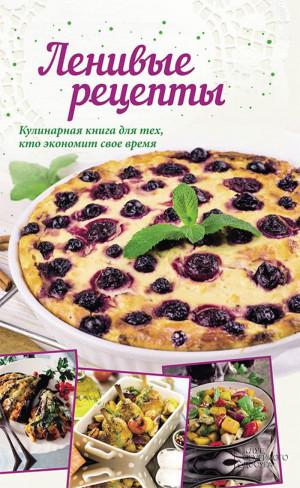 Кобец Анна - Ленивые рецепты. Кулинарная книга для тех, кто экономит свое время