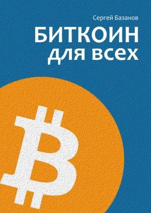 Базанов Сергей - Биткоин для всех. Популярно опервой распределенной одноранговой денежной системе
