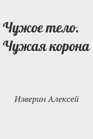 Изверин Алексей - Чужое тело. Чужая корона