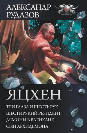 Рудазов Александр - Яцхен: Три глаза и шесть рук. Шестирукий резидент. Демоны в Ватикане. Сын архидемона