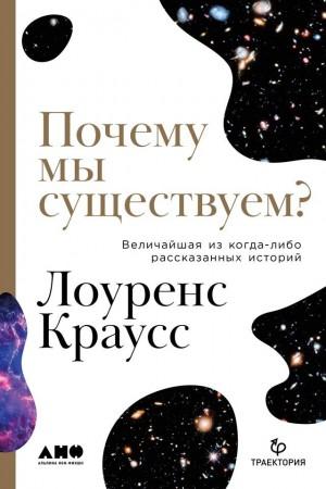 Краусс Лоуренс - Почему мы существуем? Величайшая из когда-либо рассказанных историй