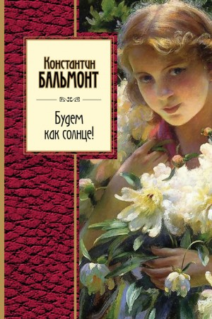 Бальмонт Константин - Будем как солнце! (сборник)