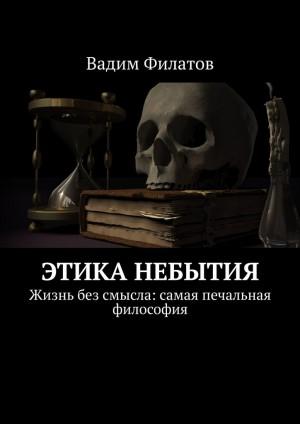 Филатов Вадим - Этика небытия. Жизнь без смысла: самая печальная философия