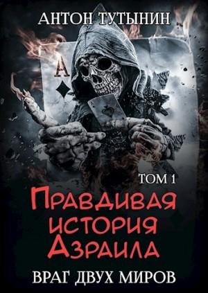 Тутынин Антон - Правдивая история Азраила. Враг двух миров. Том 1-й.