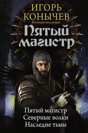 Конычев Игорь - Пятый магистр: Пятый магистр. Северные волки. Наследие Тьмы