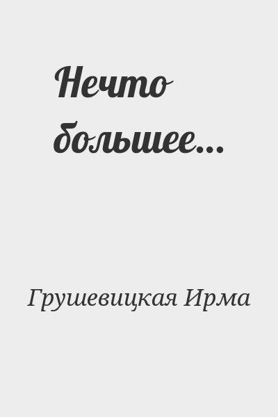 Грушевицкая Ирма - Нечто большее…
