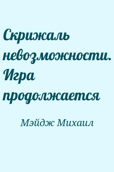 Мэйдж Михаил - Скрижаль невозможности. Игра продолжается