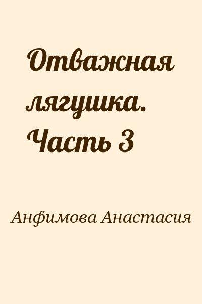 Анфимова Анастасия - Отважная лягушка. Часть 3