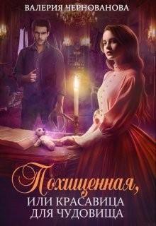 Чернованова Валерия - Похищенная, или Красовица для Чудовища