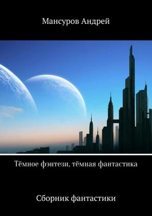 Мансуров Андрей - Тёмное фэнтези, тёмная фантастика