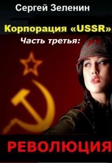 Сергей Зеленин - Корпорация «ussr». Часть третья: «революция»