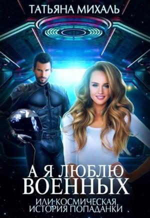 Михаль Татьяна - А я люблю военных, или космическая история попаданки