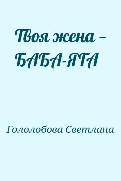 Гололобова Светлана - Твоя жена — БАБА-ЯГА