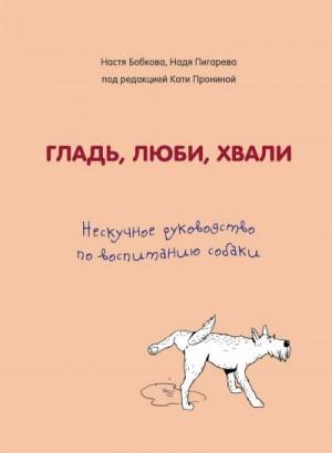 Пронина Екатерина, Пигарева Надежда, Бобкова Анастасия - Гладь, люби, хвали: нескучное руководство по воспитанию собаки