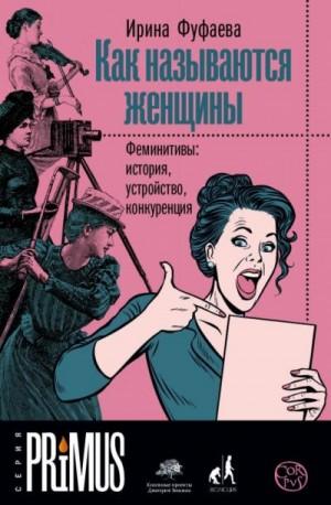 Фуфаева Ирина - Как называются женщины. Феминитивы: история, устройство, конкуренция