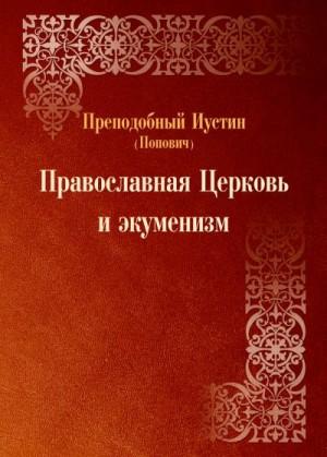 Попович преподобный Иустин - Православная Церковь и экуменизм.