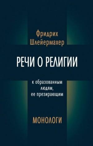 Шлейермахер Фридрих - Речи о религии к образованным людям, ее презирающим. Монологи (сборник)
